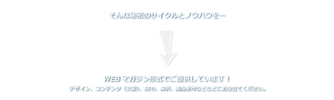 繁盛するホームページが持っている秘密のサイクルとノウハウを…WEBマガジン形式でご提供しています!デザイン、コンテンツ(文章)、SEO、解析、画像制作などなどにお役立てください