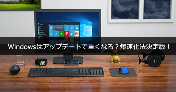 Windowsはアップデートで重くなる?爆速化法決定版!