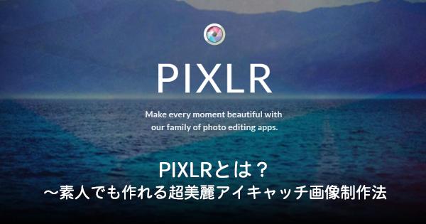 PIXLRとは?~素人でも作れる超美麗アイキャッチ画像制作法